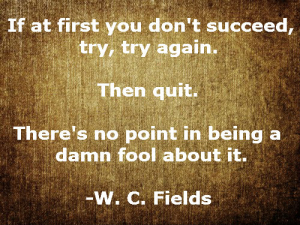 If at first you don't succeed then quit!