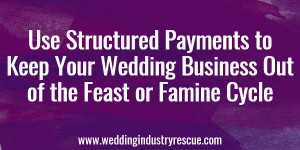 Using Structured Payments to Keep Your Wedding Business Out of the Feast or Famine Cycle