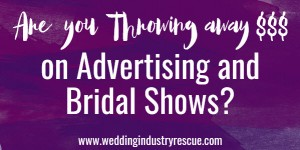 are you throwing away money on advertising and bridal shows