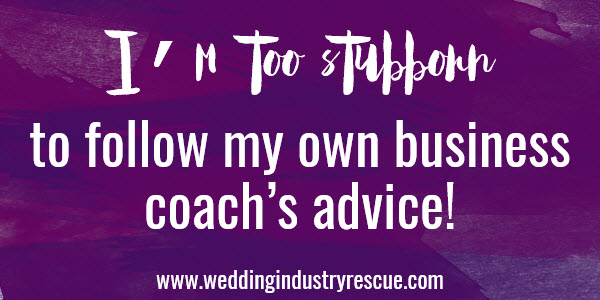 im too stubborn to follow my own business coaches advice